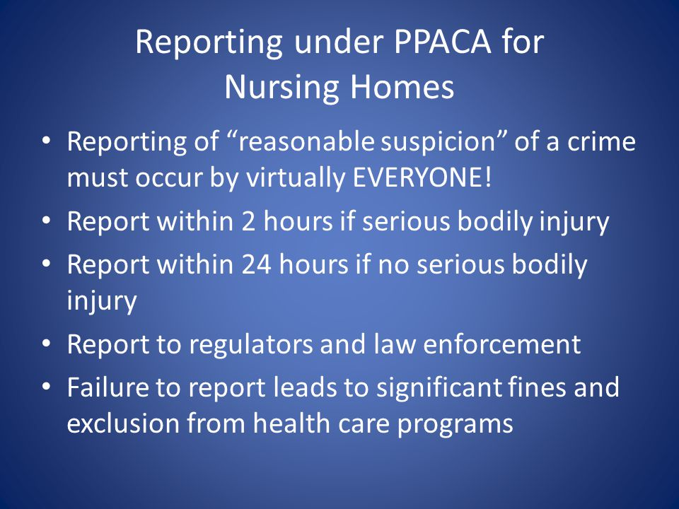 Reporting under PPACA for Nursing Homes Reporting of reasonable suspicion of a crime must occur by virtually EVERYONE.