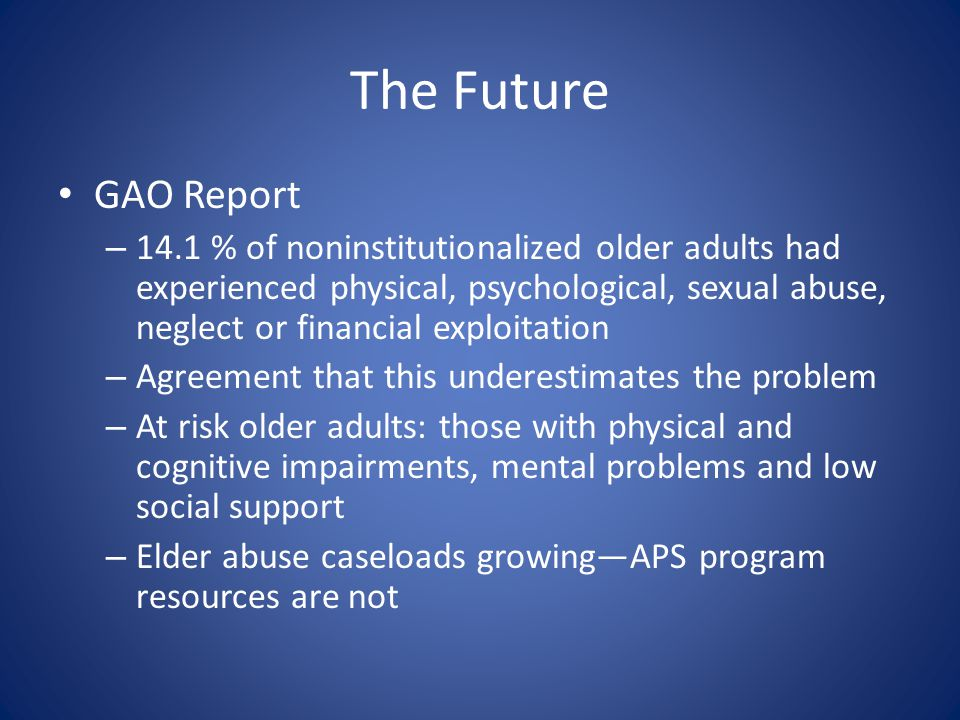 The Future GAO Report – 14.1 % of noninstitutionalized older adults had experienced physical, psychological, sexual abuse, neglect or financial exploitation – Agreement that this underestimates the problem – At risk older adults: those with physical and cognitive impairments, mental problems and low social support – Elder abuse caseloads growing—APS program resources are not