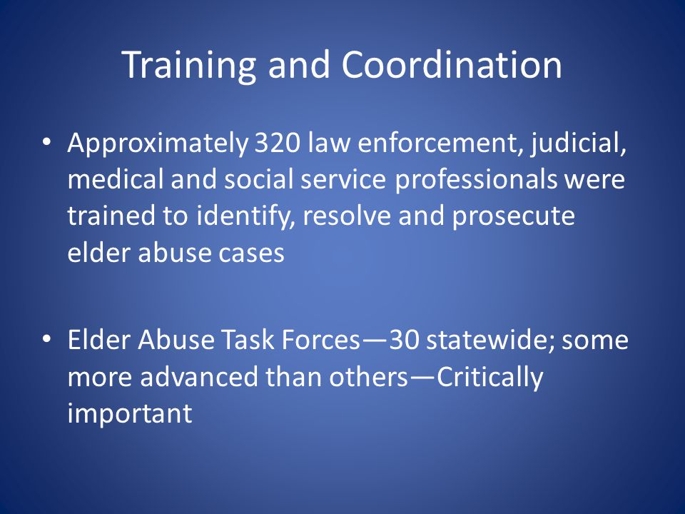 Training and Coordination Approximately 320 law enforcement, judicial, medical and social service professionals were trained to identify, resolve and prosecute elder abuse cases Elder Abuse Task Forces—30 statewide; some more advanced than others—Critically important