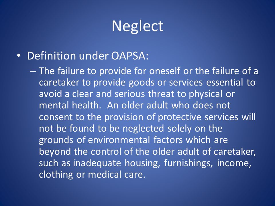 Neglect Definition under OAPSA: – The failure to provide for oneself or the failure of a caretaker to provide goods or services essential to avoid a clear and serious threat to physical or mental health.