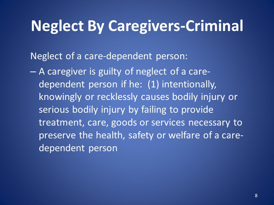 Neglect By Caregivers-Criminal Neglect of a care-dependent person: – A caregiver is guilty of neglect of a care- dependent person if he: (1) intentionally, knowingly or recklessly causes bodily injury or serious bodily injury by failing to provide treatment, care, goods or services necessary to preserve the health, safety or welfare of a care- dependent person 8