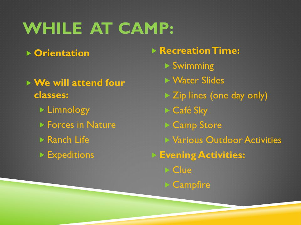 WHILE AT CAMP:  Orientation  We will attend four classes:  Limnology  Forces in Nature  Ranch Life  Expeditions  Recreation Time:  Swimming  Water Slides  Zip lines (one day only)  Café Sky  Camp Store  Various Outdoor Activities  Evening Activities:  Clue  Campfire