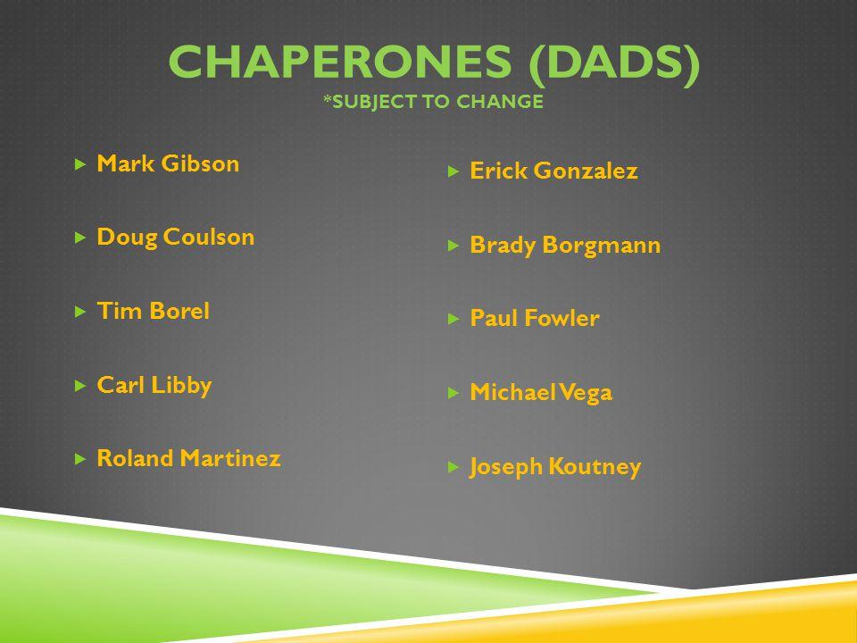 CHAPERONES (DADS) *SUBJECT TO CHANGE  Mark Gibson  Doug Coulson  Tim Borel  Carl Libby  Roland Martinez  Erick Gonzalez  Brady Borgmann  Paul Fowler  Michael Vega  Joseph Koutney