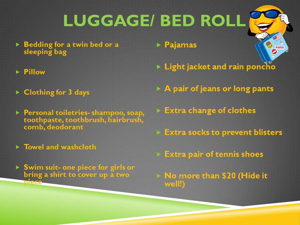 LUGGAGE/ BED ROLL  Bedding for a twin bed or a sleeping bag  Pillow  Clothing for 3 days  Personal toiletries- shampoo, soap, toothpaste, toothbrush, hairbrush, comb, deodorant  Towel and washcloth  Swim suit- one piece for girls or bring a shirt to cover up a two piece  Pajamas  Light jacket and rain poncho  A pair of jeans or long pants  Extra change of clothes  Extra socks to prevent blisters  Extra pair of tennis shoes  No more than $20 (Hide it well!)