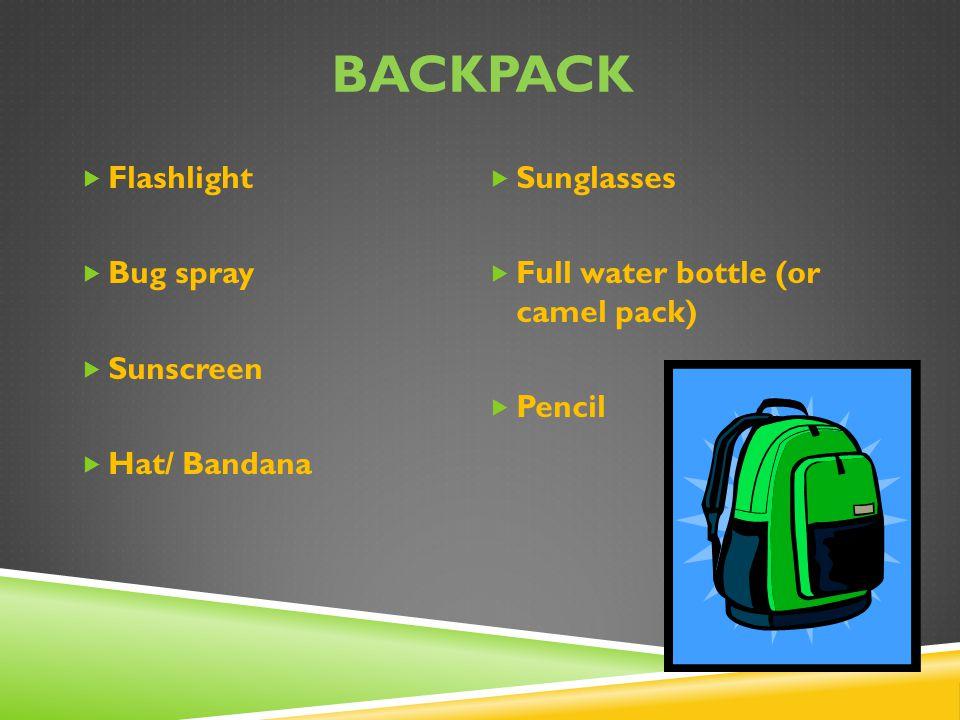 BACKPACK  Flashlight  Bug spray  Sunscreen  Hat/ Bandana  Sunglasses  Full water bottle (or camel pack)  Pencil