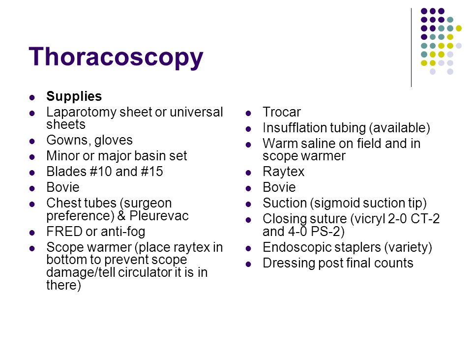 Thoracoscopy Supplies Laparotomy sheet or universal sheets Gowns, gloves Minor or major basin set Blades #10 and #15 Bovie Chest tubes (surgeon preference) & Pleurevac FRED or anti-fog Scope warmer (place raytex in bottom to prevent scope damage/tell circulator it is in there) Trocar Insufflation tubing (available) Warm saline on field and in scope warmer Raytex Bovie Suction (sigmoid suction tip) Closing suture (vicryl 2-0 CT-2 and 4-0 PS-2) Endoscopic staplers (variety) Dressing post final counts