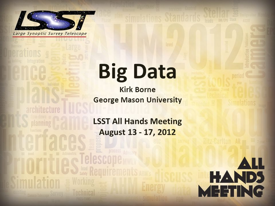 Big Data Kirk Borne George Mason University LSST All Hands Meeting August 13 - 17, 2012