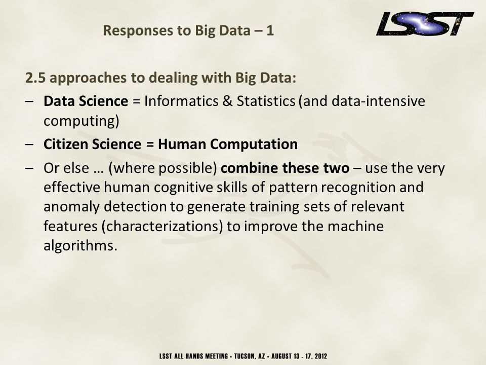 23 Responses to Big Data – 1 2.5 approaches to dealing with Big Data: –Data Science = Informatics & Statistics (and data-intensive computing) –Citizen Science = Human Computation –Or else … (where possible) combine these two – use the very effective human cognitive skills of pattern recognition and anomaly detection to generate training sets of relevant features (characterizations) to improve the machine algorithms.