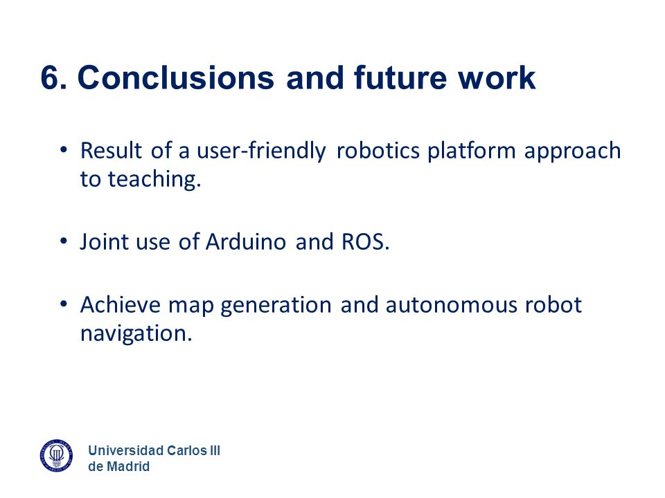 Universidad Carlos III de Madrid 6. Conclusions and future work Result of a user-friendly robotics platform approach to teaching. Joint use of Arduino