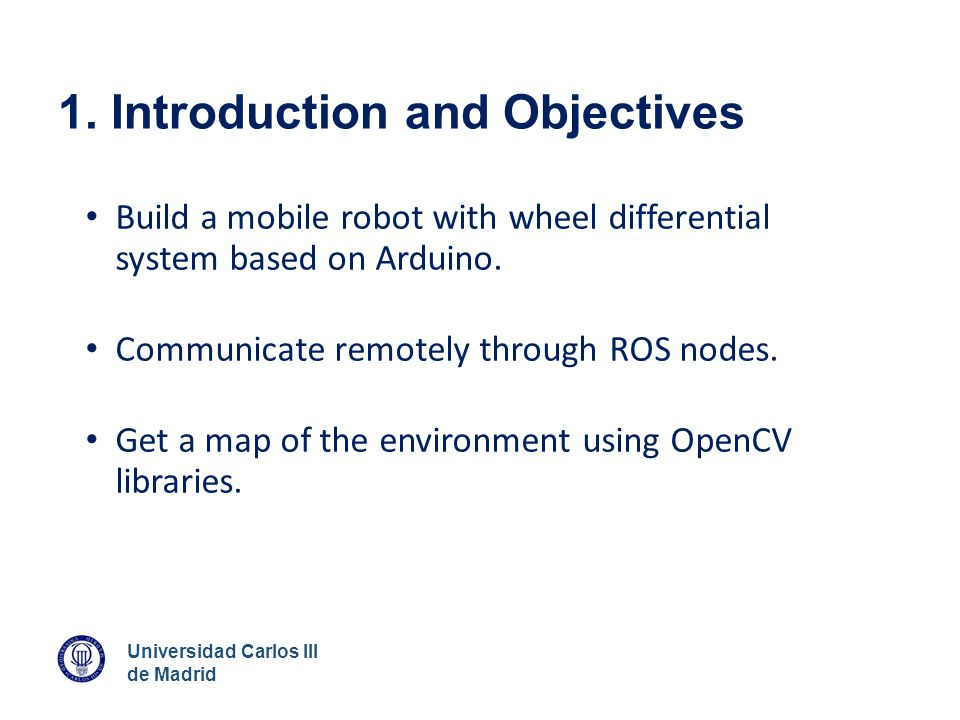 Universidad Carlos III de Madrid 1. Introduction and Objectives Build a mobile robot with wheel differential system based on Arduino. Communicate remo