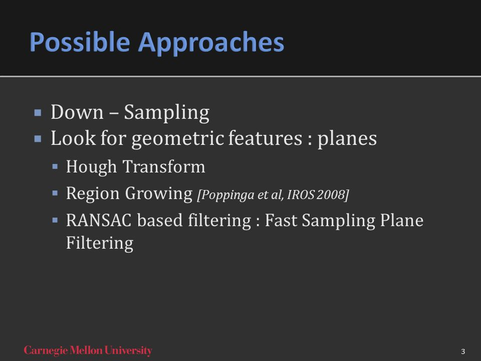 3  Down – Sampling  Look for geometric features : planes  Hough Transform  Region Growing [Poppinga et al, IROS 2008]  RANSAC based filtering : Fast Sampling Plane Filtering