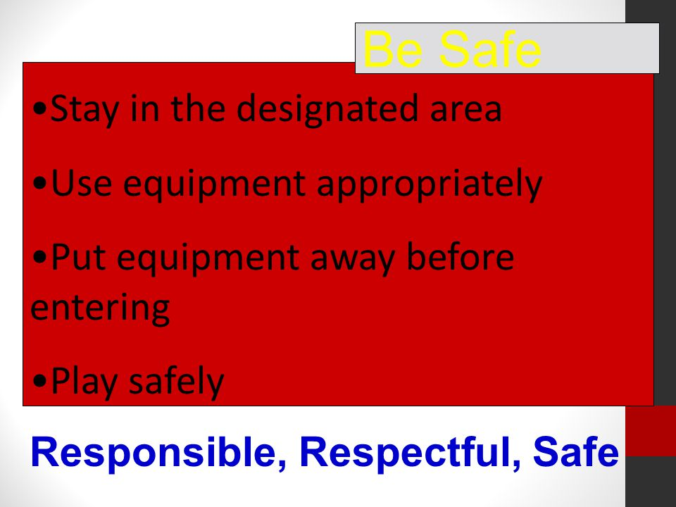 Stay in the designated area Use equipment appropriately Put equipment away before entering Play safely Be Safe Responsible, Respectful, Safe