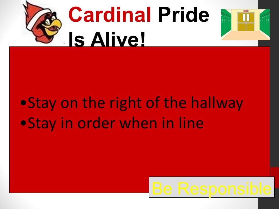 Cardinal Pride Is Alive! Be Responsible Stay on the right of the hallway Stay in order when in line