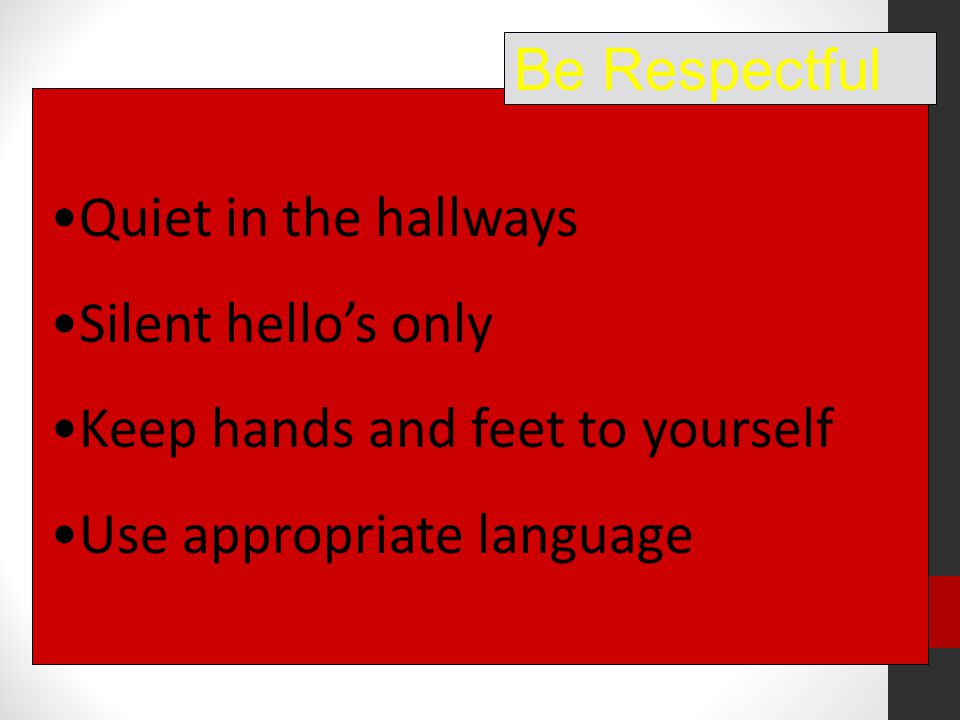 Quiet in the hallways Silent hello's only Keep hands and feet to yourself Use appropriate language Be Respectful