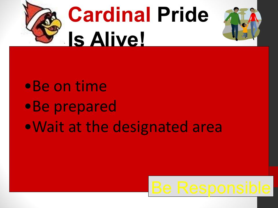 Cardinal Pride Is Alive! Be Responsible Be on time Be prepared Wait at the designated area