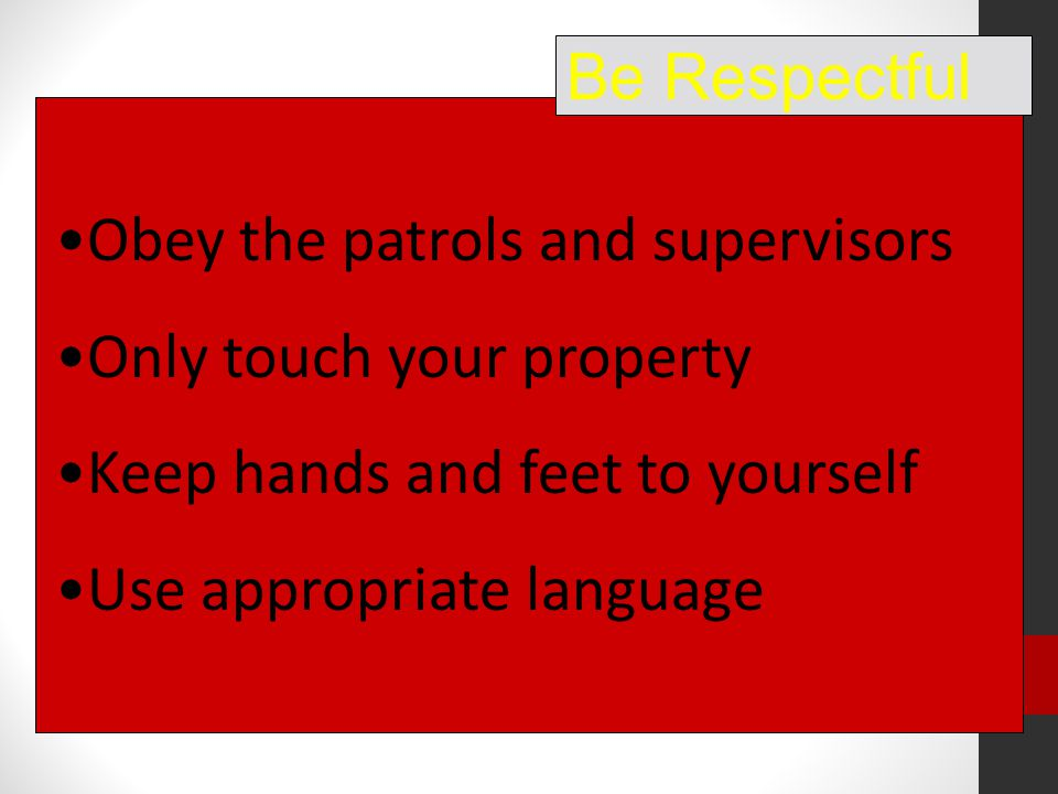 Obey the patrols and supervisors Only touch your property Keep hands and feet to yourself Use appropriate language Be Respectful