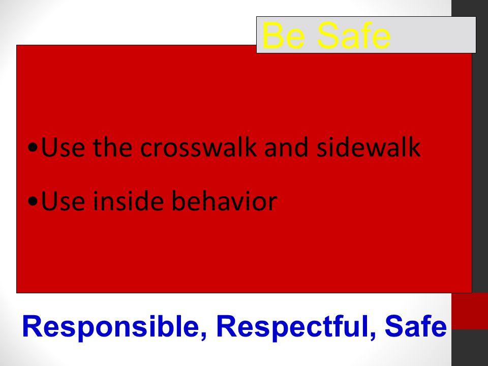 Use the crosswalk and sidewalk Use inside behavior Be Safe Responsible, Respectful, Safe