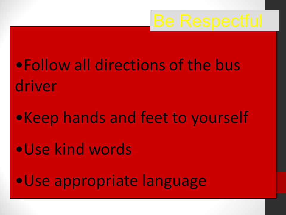 Follow all directions of the bus driver Keep hands and feet to yourself Use kind words Use appropriate language Be Respectful