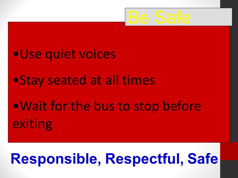 Use quiet voices Stay seated at all times Wait for the bus to stop before exiting Be Safe Responsible, Respectful, Safe