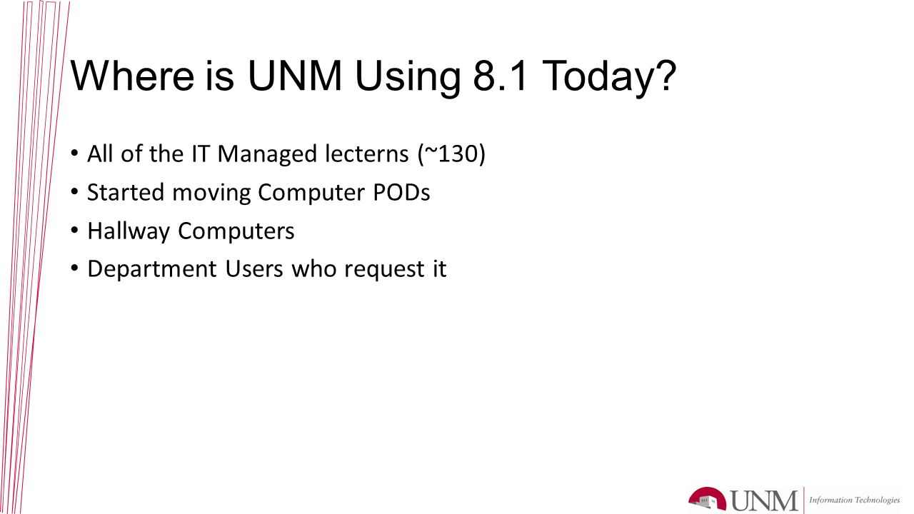 Where is UNM Using 8.1 Today? All of the IT Managed lecterns (~130) Started moving Computer PODs Hallway Computers Department Users who request it