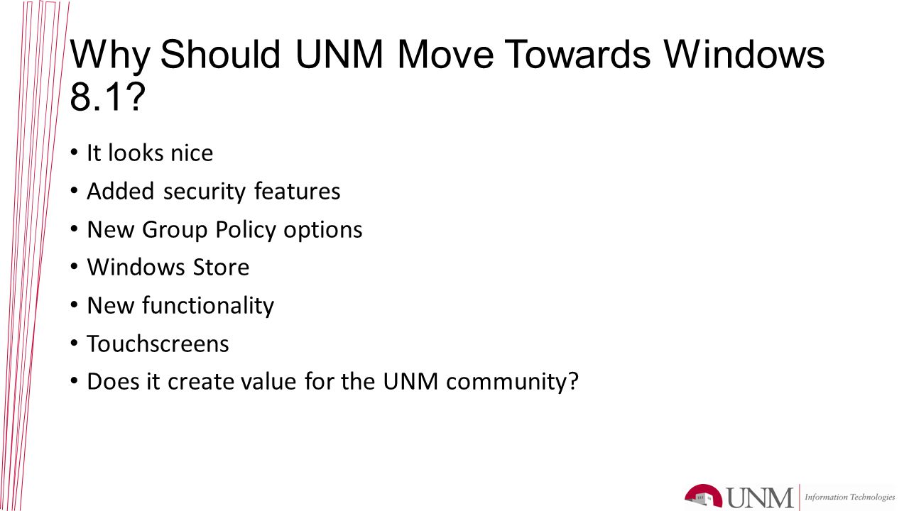 Why Should UNM Move Towards Windows 8.1? It looks nice Added security features New Group Policy options Windows Store New functionality Touchscreens D
