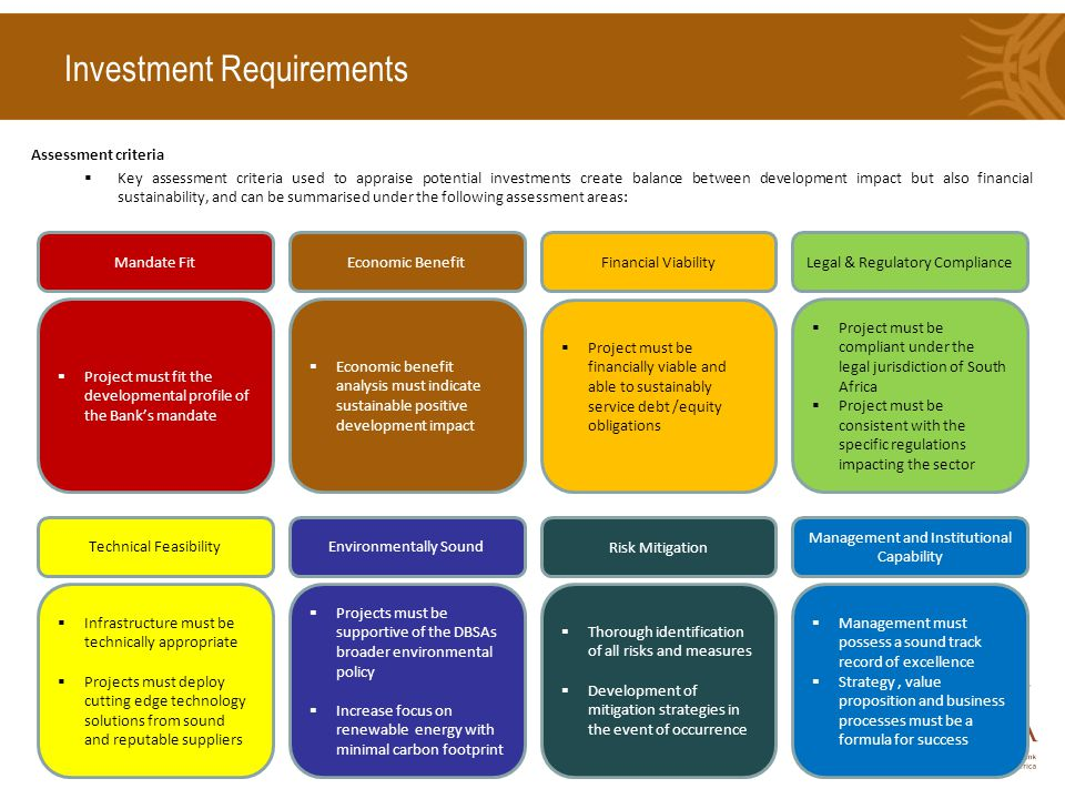 Investment Requirements Assessment criteria  Key assessment criteria used to appraise potential investments create balance between development impact but also financial sustainability, and can be summarised under the following assessment areas: Mandate Fit  Project must fit the developmental profile of the Bank's mandate Economic Benefit  Economic benefit analysis must indicate sustainable positive development impact Financial Viability  Project must be financially viable and able to sustainably service debt /equity obligations Technical Feasibility  Infrastructure must be technically appropriate  Projects must deploy cutting edge technology solutions from sound and reputable suppliers Environmentally Sound  Projects must be supportive of the DBSAs broader environmental policy  Increase focus on renewable energy with minimal carbon footprint Risk Mitigation  Thorough identification of all risks and measures  Development of mitigation strategies in the event of occurrence Legal & Regulatory Compliance  Project must be compliant under the legal jurisdiction of South Africa  Project must be consistent with the specific regulations impacting the sector Management and Institutional Capability  Management must possess a sound track record of excellence  Strategy, value proposition and business processes must be a formula for success