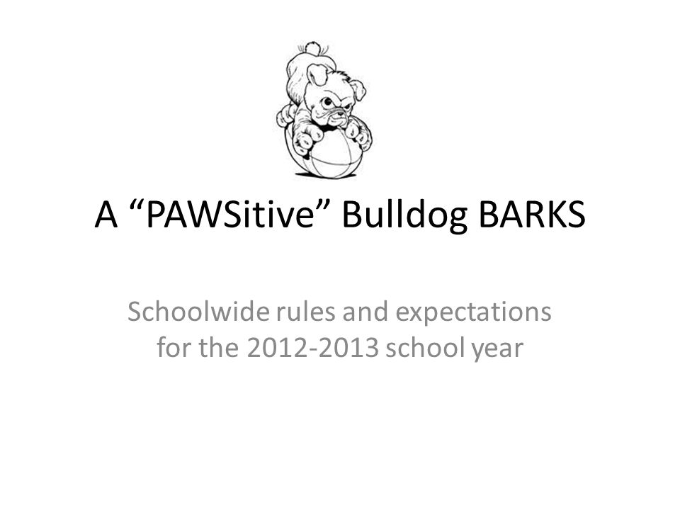 A PAWSitive Bulldog BARKS Schoolwide rules and expectations for the 2012-2013 school year