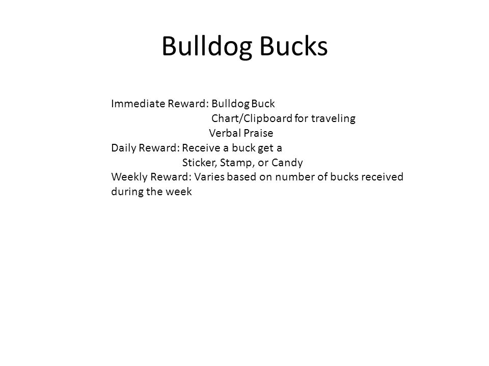 Bulldog Bucks Immediate Reward: Bulldog Buck Chart/Clipboard for traveling Verbal Praise Daily Reward: Receive a buck get a Sticker, Stamp, or Candy Weekly Reward: Varies based on number of bucks received during the week