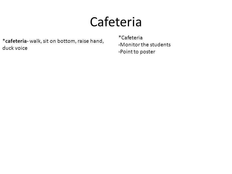Cafeteria *cafeteria- walk, sit on bottom, raise hand, duck voice *Cafeteria -Monitor the students -Point to poster