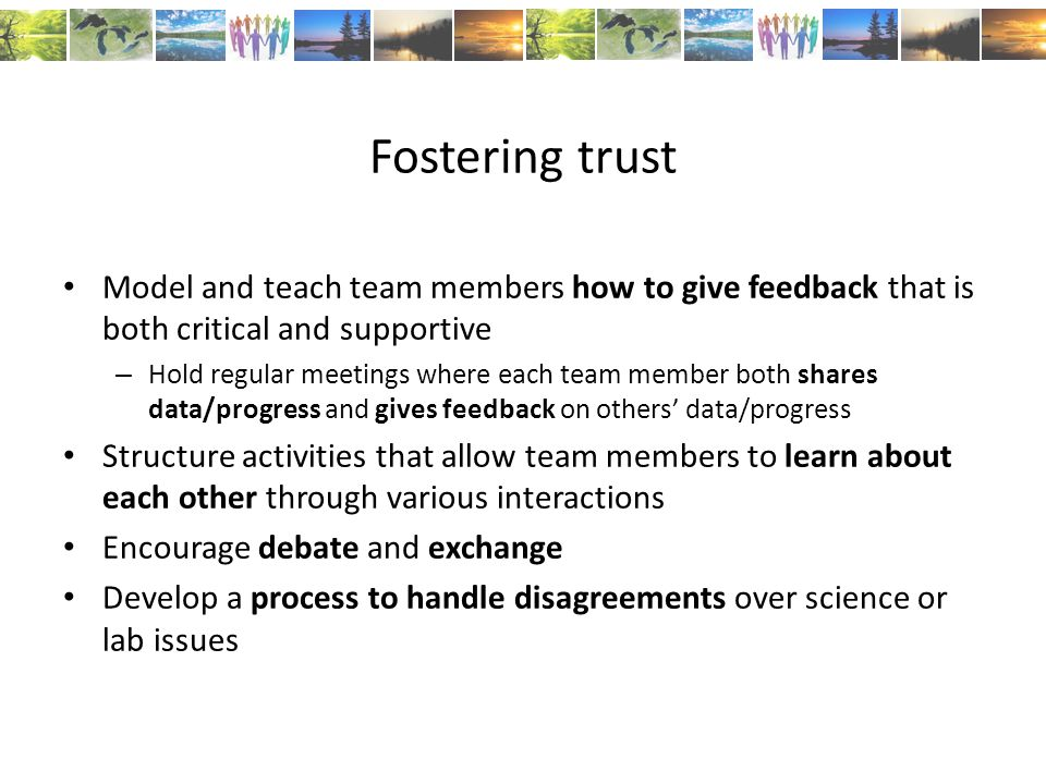 Fostering trust Model and teach team members how to give feedback that is both critical and supportive – Hold regular meetings where each team member both shares data/progress and gives feedback on others' data/progress Structure activities that allow team members to learn about each other through various interactions Encourage debate and exchange Develop a process to handle disagreements over science or lab issues