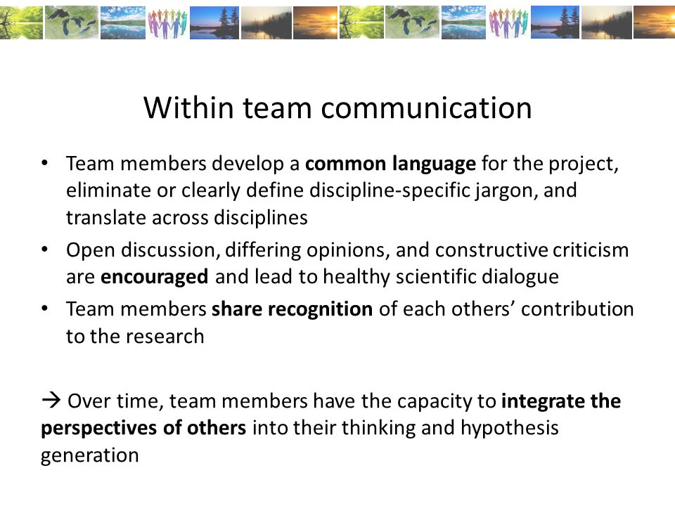 Within team communication Team members develop a common language for the project, eliminate or clearly define discipline-specific jargon, and translate across disciplines Open discussion, differing opinions, and constructive criticism are encouraged and lead to healthy scientific dialogue Team members share recognition of each others' contribution to the research  Over time, team members have the capacity to integrate the perspectives of others into their thinking and hypothesis generation