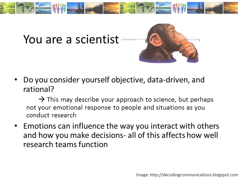 You are a scientist Do you consider yourself objective, data-driven, and rational.