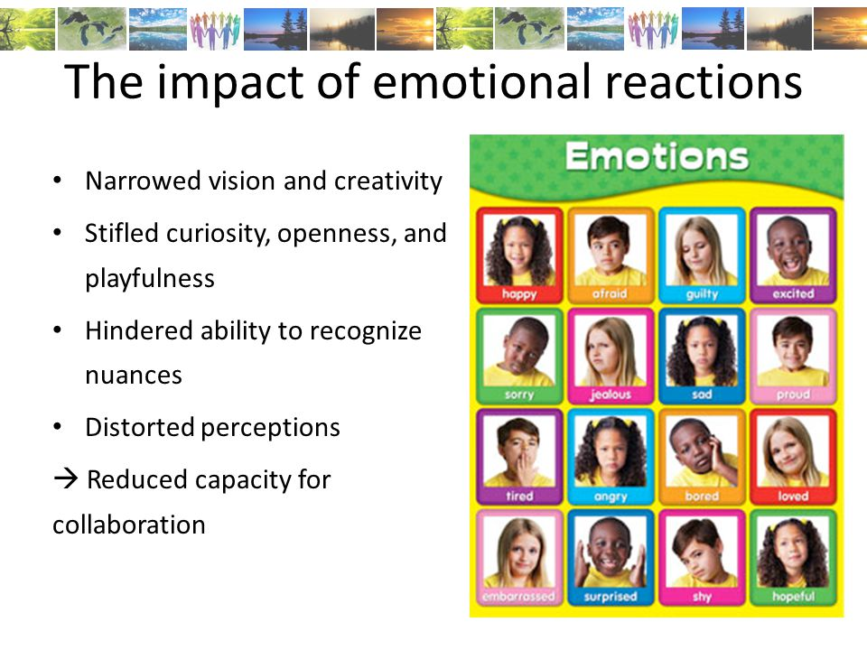 The impact of emotional reactions Narrowed vision and creativity Stifled curiosity, openness, and playfulness Hindered ability to recognize nuances Distorted perceptions  Reduced capacity for collaboration