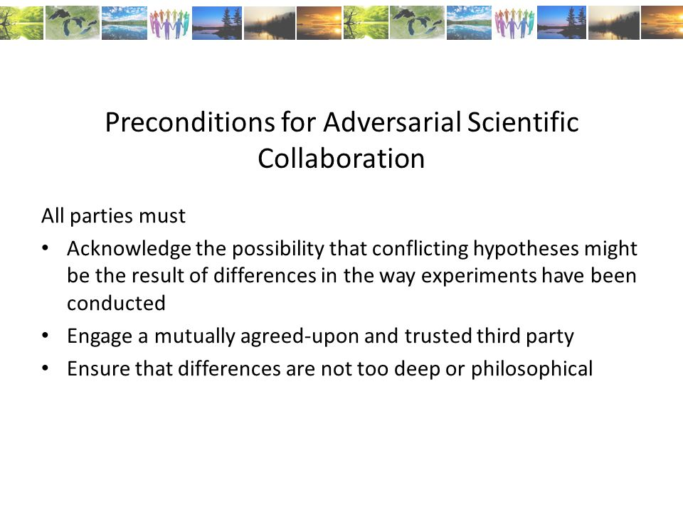 Preconditions for Adversarial Scientific Collaboration All parties must Acknowledge the possibility that conflicting hypotheses might be the result of differences in the way experiments have been conducted Engage a mutually agreed-upon and trusted third party Ensure that differences are not too deep or philosophical