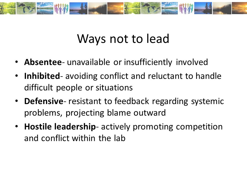 Ways not to lead Absentee- unavailable or insufficiently involved Inhibited- avoiding conflict and reluctant to handle difficult people or situations Defensive- resistant to feedback regarding systemic problems, projecting blame outward Hostile leadership- actively promoting competition and conflict within the lab