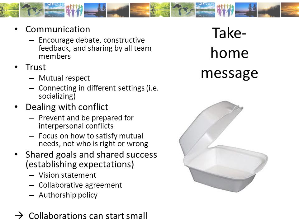 Take- home message Communication – Encourage debate, constructive feedback, and sharing by all team members Trust – Mutual respect – Connecting in different settings (i.e.
