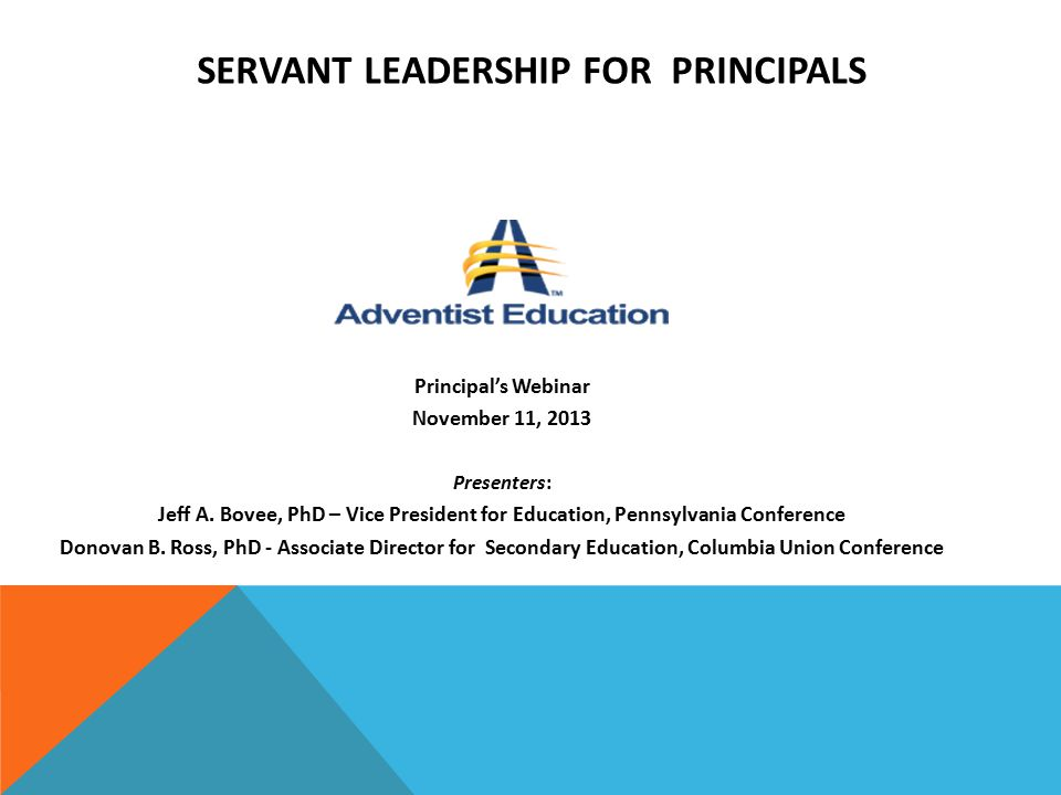 SERVANT LEADERSHIP FOR PRINCIPALS Principal's Webinar November 11, 2013 Presenters: Jeff A. Bovee, PhD – Vice President for Education, Pennsylvania Co