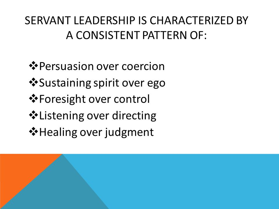 SERVANT LEADERSHIP IS CHARACTERIZED BY A CONSISTENT PATTERN OF:  Persuasion over coercion  Sustaining spirit over ego  Foresight over control  Listening over directing  Healing over judgment