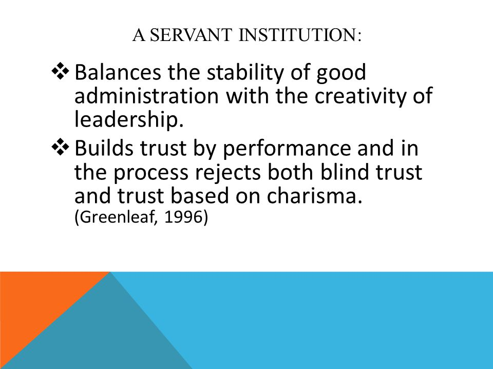 A SERVANT INSTITUTION:  Balances the stability of good administration with the creativity of leadership.