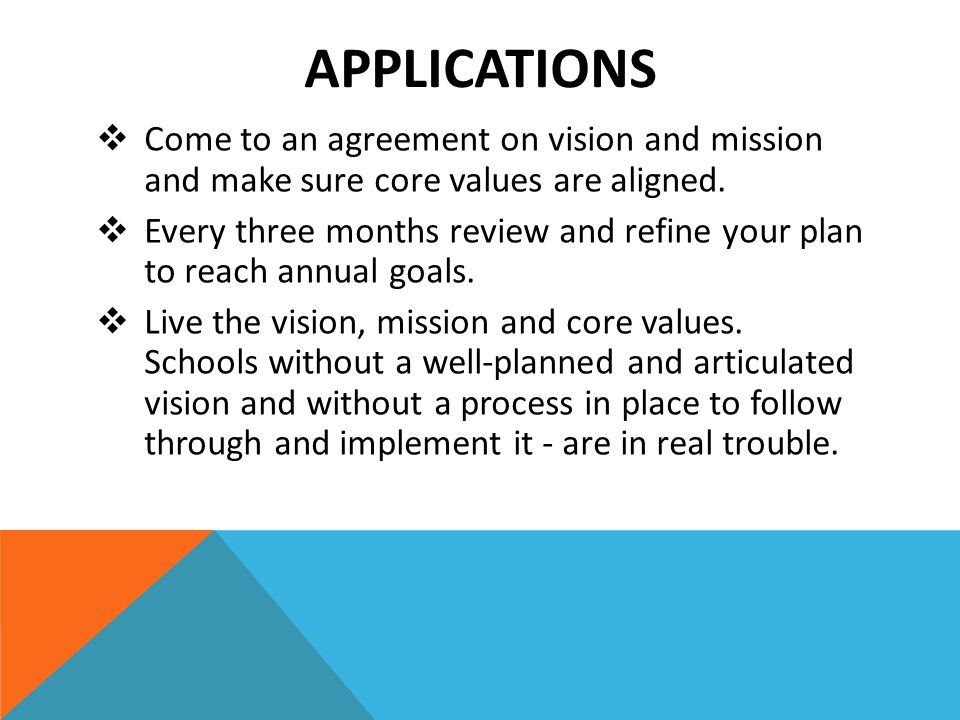 APPLICATIONS  Come to an agreement on vision and mission and make sure core values are aligned.  Every three months review and refine your plan to r