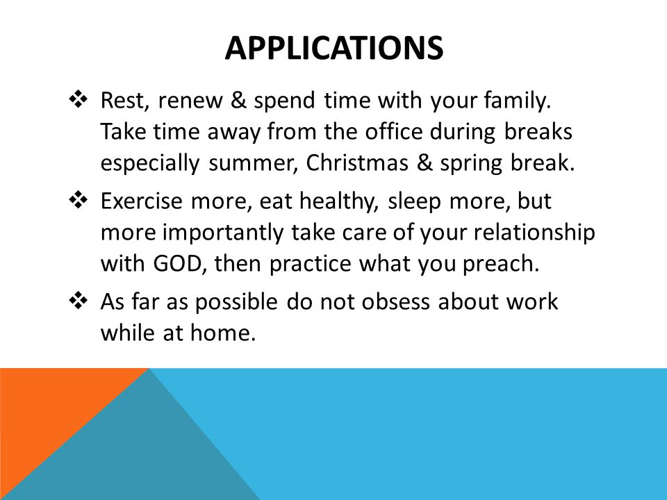 APPLICATIONS  Rest, renew & spend time with your family. Take time away from the office during breaks especially summer, Christmas & spring break. 