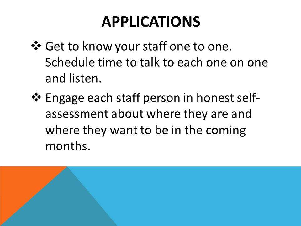 APPLICATIONS  Get to know your staff one to one. Schedule time to talk to each one on one and listen.  Engage each staff person in honest self- asse