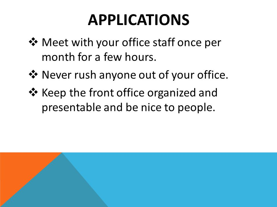 APPLICATIONS  Meet with your office staff once per month for a few hours.  Never rush anyone out of your office.  Keep the front office organized a