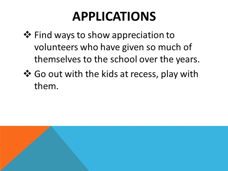 APPLICATIONS  Find ways to show appreciation to volunteers who have given so much of themselves to the school over the years.  Go out with the kids