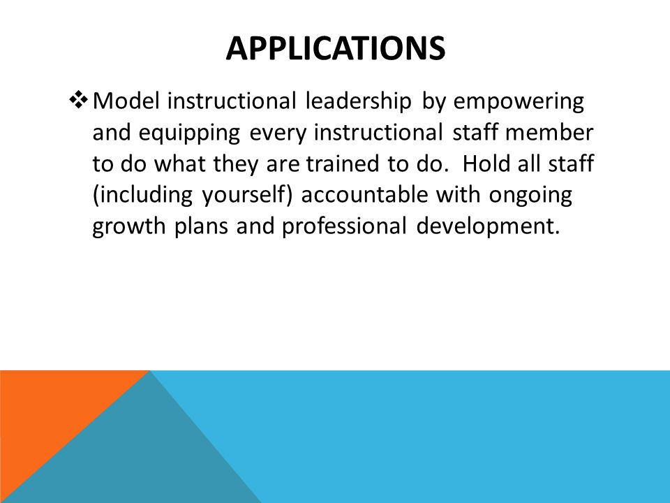 APPLICATIONS  Model instructional leadership by empowering and equipping every instructional staff member to do what they are trained to do. Hold all
