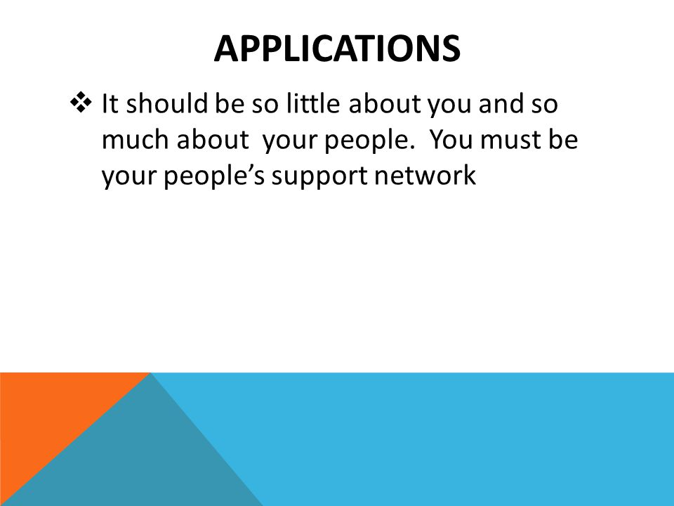 APPLICATIONS  It should be so little about you and so much about your people. You must be your people's support network