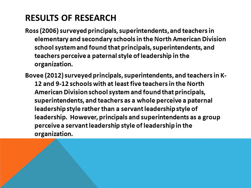 RESULTS OF RESEARCH Ross (2006) surveyed principals, superintendents, and teachers in elementary and secondary schools in the North American Division school system and found that principals, superintendents, and teachers perceive a paternal style of leadership in the organization.