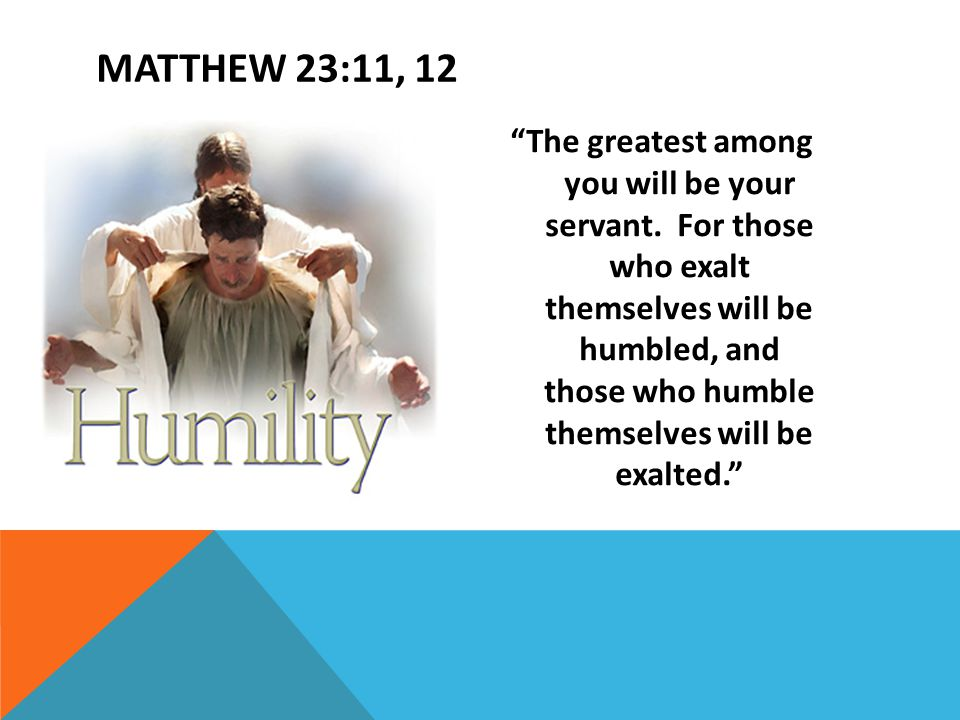 """The greatest among you will be your servant. For those who exalt themselves will be humbled, and those who humble themselves will be exalted."" MATTHE"