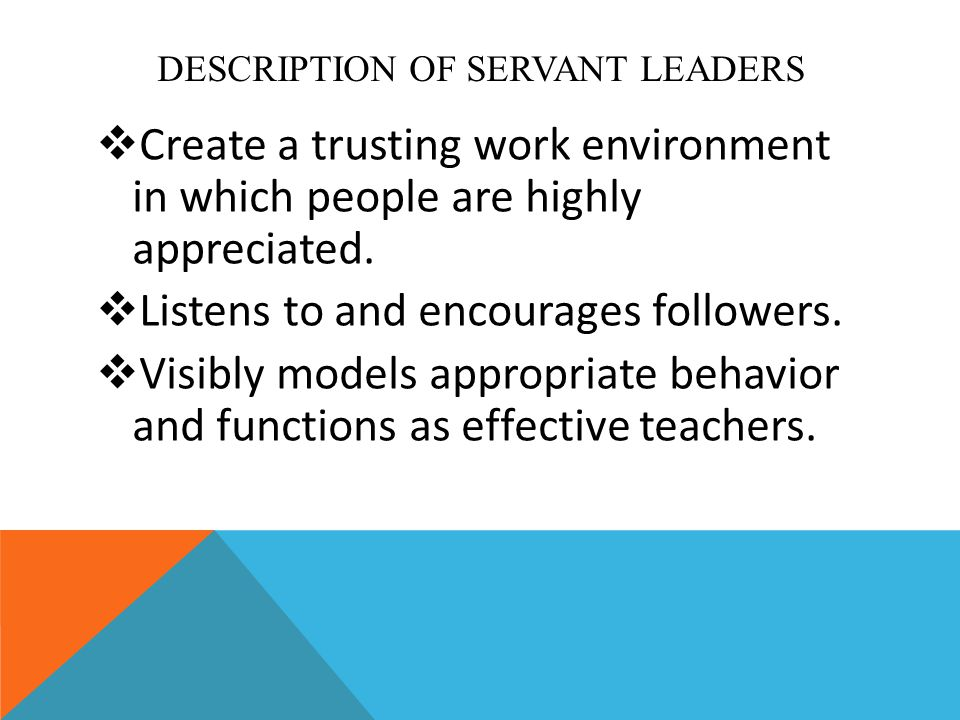 DESCRIPTION OF SERVANT LEADERS  Create a trusting work environment in which people are highly appreciated.