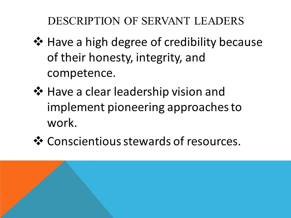 DESCRIPTION OF SERVANT LEADERS  Have a high degree of credibility because of their honesty, integrity, and competence.  Have a clear leadership visi
